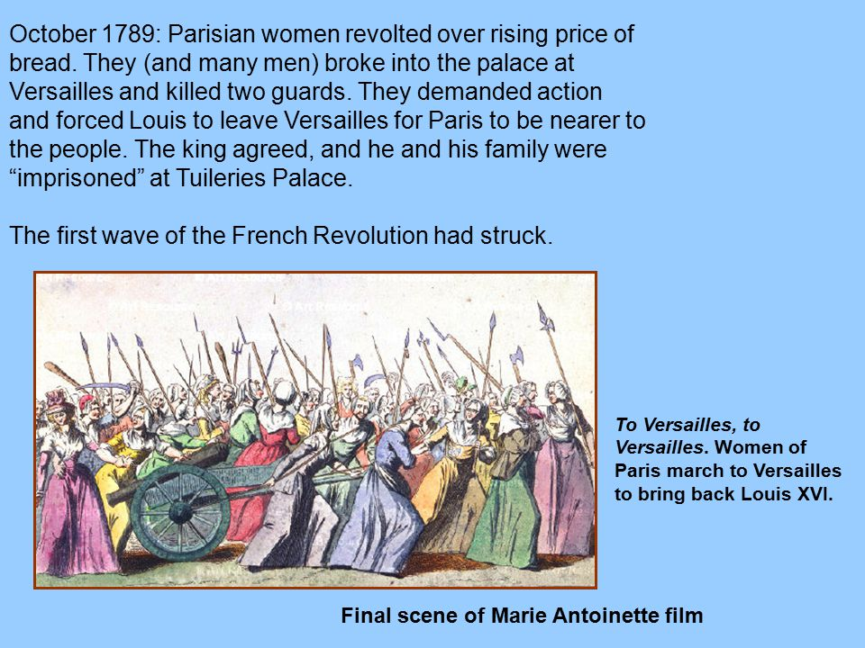 October 1789: Parisian women revolted over rising price of bread. They (and many men) broke into the palace at Versailles and killed two guards. They