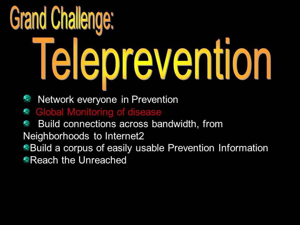 Network everyone in Prevention Global Monitoring of disease Build connections across bandwidth, from Neighborhoods to Internet2 Build a corpus of easily usable Prevention Information Reach the Unreached