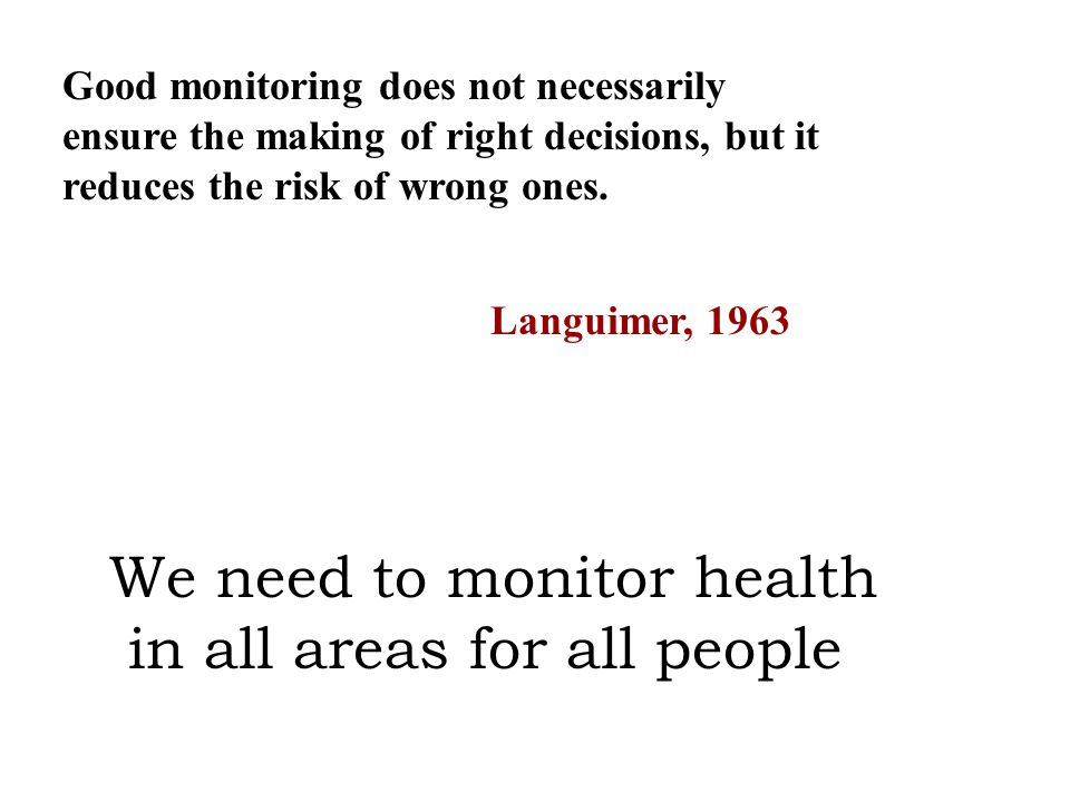 Good monitoring does not necessarily ensure the making of right decisions, but it reduces the risk of wrong ones. Languimer, 1963 We need to monitor h