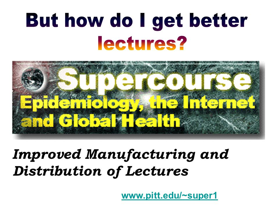 Improved Manufacturing and Distribution of Lectures www.pitt.edu/~super1
