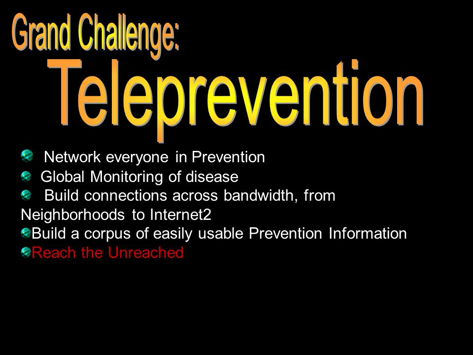 Network everyone in Prevention Global Monitoring of disease Build connections across bandwidth, from Neighborhoods to Internet2 Build a corpus of easi
