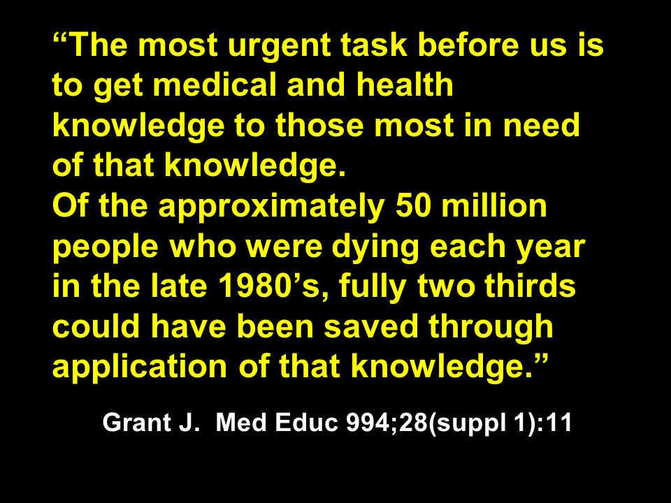 """The most urgent task before us is to get medical and health knowledge to those most in need of that knowledge. Of the approximately 50 million people"