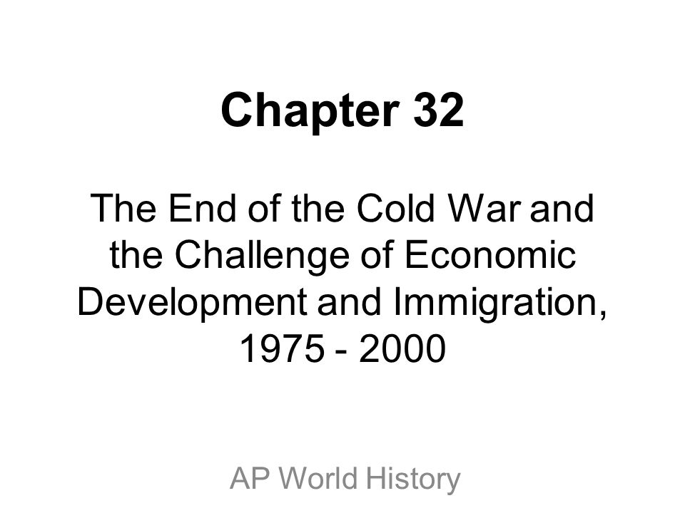 Chapter 32 The End of the Cold War and the Challenge of Economic Development and Immigration, 1975 - 2000 AP World History