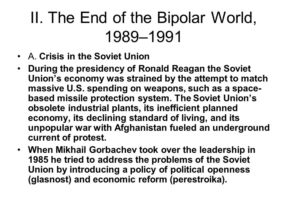 II. The End of the Bipolar World, 1989–1991 A. Crisis in the Soviet Union During the presidency of Ronald Reagan the Soviet Union's economy was strain