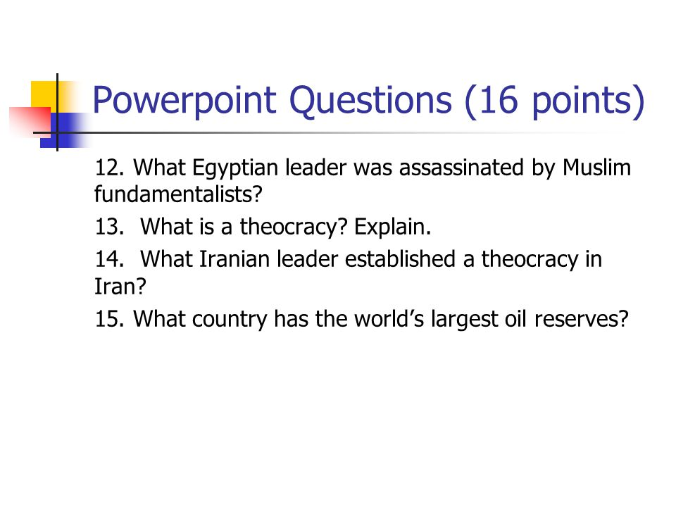 Powerpoint Questions (16 points) 12. What Egyptian leader was assassinated by Muslim fundamentalists? 13. What is a theocracy? Explain. 14. What Irani