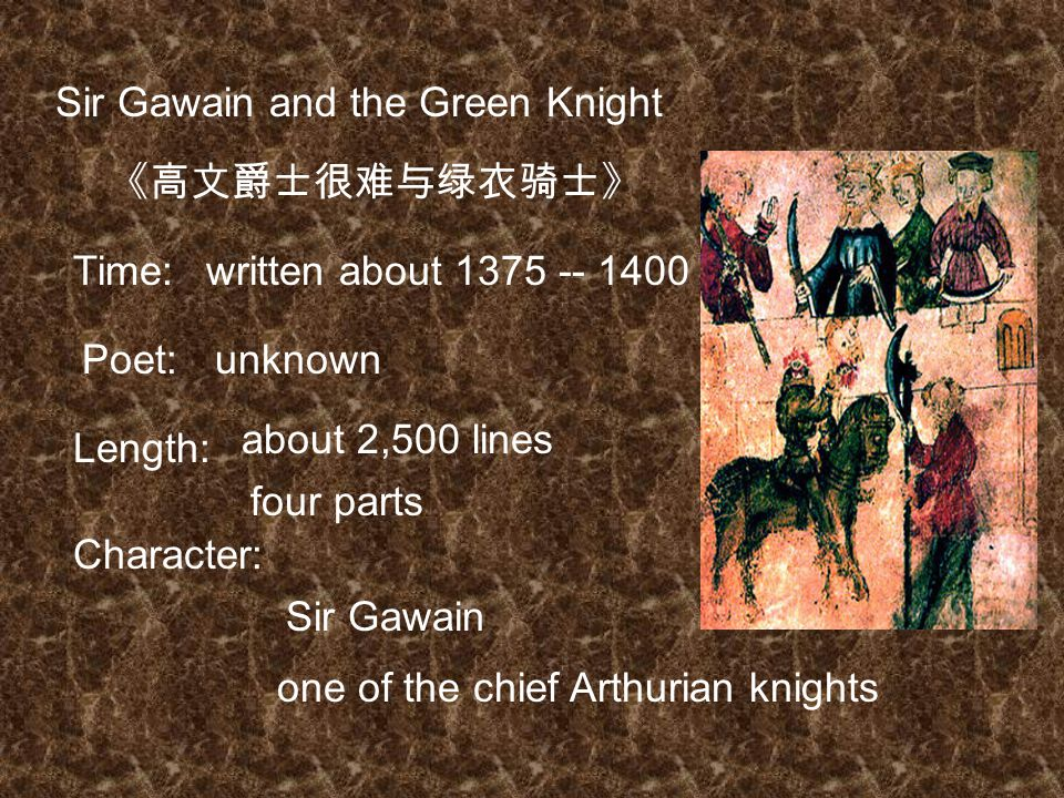 Sir Gawain and the Green Knight 《高文爵士很难与绿衣骑士》 written about 1375 -- 1400Time: Poet:unknown Length: about 2,500 lines four parts Character: Sir Gawain