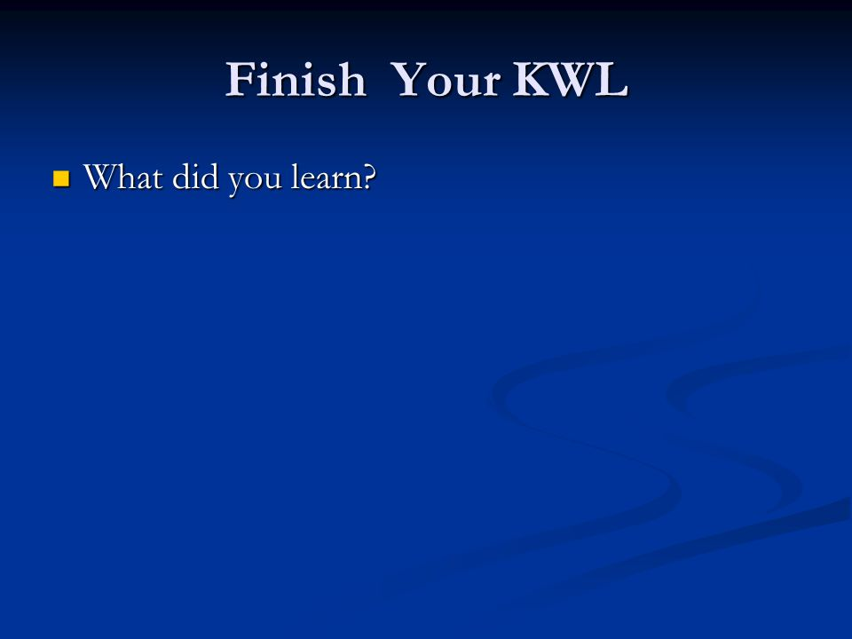 Finish Your KWL What did you learn? What did you learn?