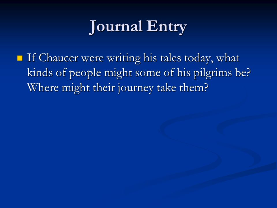 Journal Entry If Chaucer were writing his tales today, what kinds of people might some of his pilgrims be? Where might their journey take them? If Cha