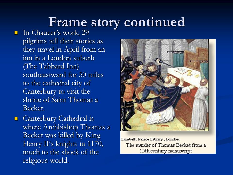 Frame story continued In Chaucer's work, 29 pilgrims tell their stories as they travel in April from an inn in a London suburb (The Tabbard Inn) south