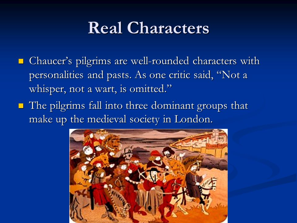 """Real Characters Chaucer's pilgrims are well-rounded characters with personalities and pasts. As one critic said, """"Not a whisper, not a wart, is omitte"""