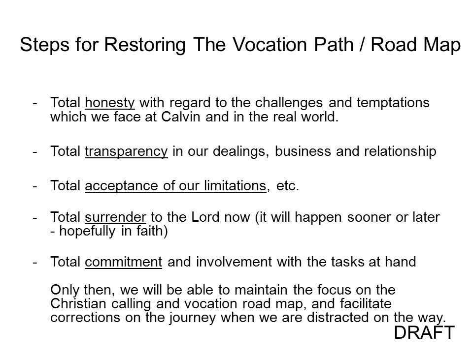 Steps for Restoring The Vocation Path / Road Map -Total honesty with regard to the challenges and temptations which we face at Calvin and in the real world.