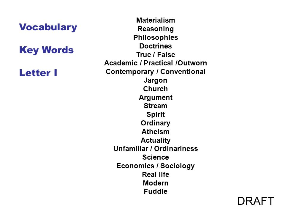 Materialism Reasoning Philosophies Doctrines True / False Academic / Practical /Outworn Contemporary / Conventional Jargon Church Argument Stream Spirit Ordinary Atheism Actuality Unfamiliar / Ordinariness Science Economics / Sociology Real life Modern Fuddle Vocabulary Key Words Letter I DRAFT