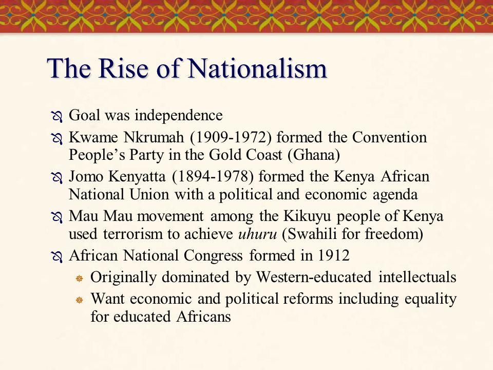 The Rise of Nationalism (cont.'d)  Resistance to French rule in Algeria grew in mid-1950s -- independence gained in 1958  Struggle in Algeria affected Tunisia that was given independence in 1956  Morocco gained independence in 1956  Ghana (Gold Coast) gained independence in 1957  Followed by Nigeria, Belgian Congo, Kenya, Tanganyika (when joined by Zanzibar, renamed Tanzania)  Most French colonies agree to accept independence within the framework of the French Community  By late 1960s only part of southern Africa and Portuguese Mozambique and Angola remained under European rule  Why so slow in gaining independence.