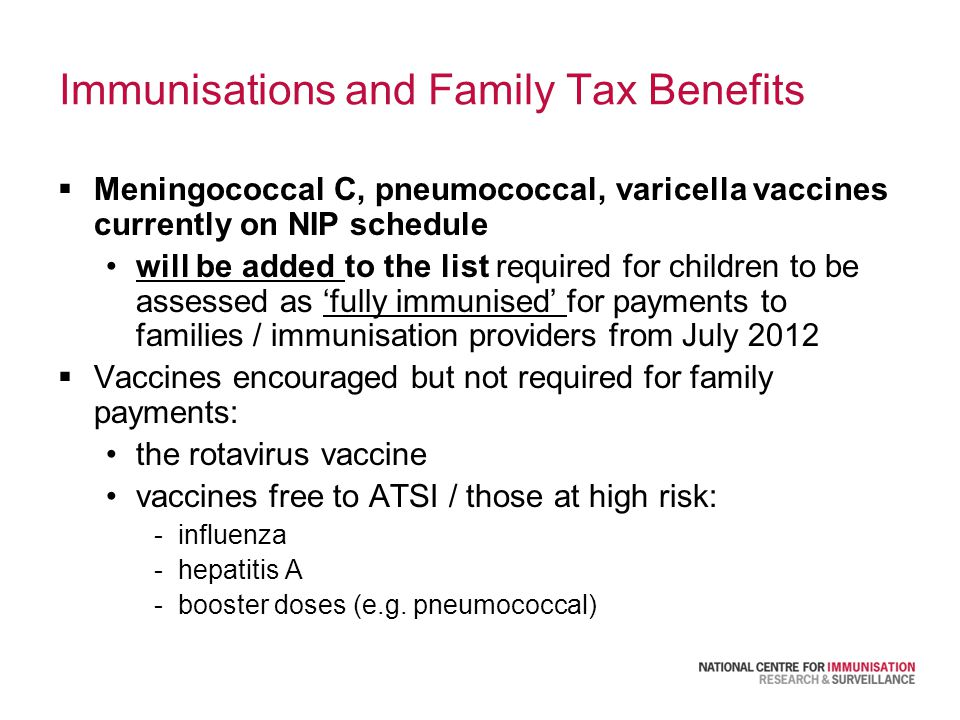 Immunisations and Family Tax Benefits  Meningococcal C, pneumococcal, varicella vaccines currently on NIP schedule will be added to the list required for children to be assessed as 'fully immunised' for payments to families / immunisation providers from July 2012  Vaccines encouraged but not required for family payments: the rotavirus vaccine vaccines free to ATSI / those at high risk: -influenza -hepatitis A -booster doses (e.g.