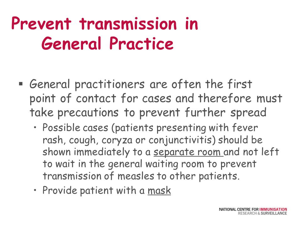 Prevent transmission in General Practice  General practitioners are often the first point of contact for cases and therefore must take precautions to prevent further spread Possible cases (patients presenting with fever rash, cough, coryza or conjunctivitis) should be shown immediately to a separate room and not left to wait in the general waiting room to prevent transmission of measles to other patients.
