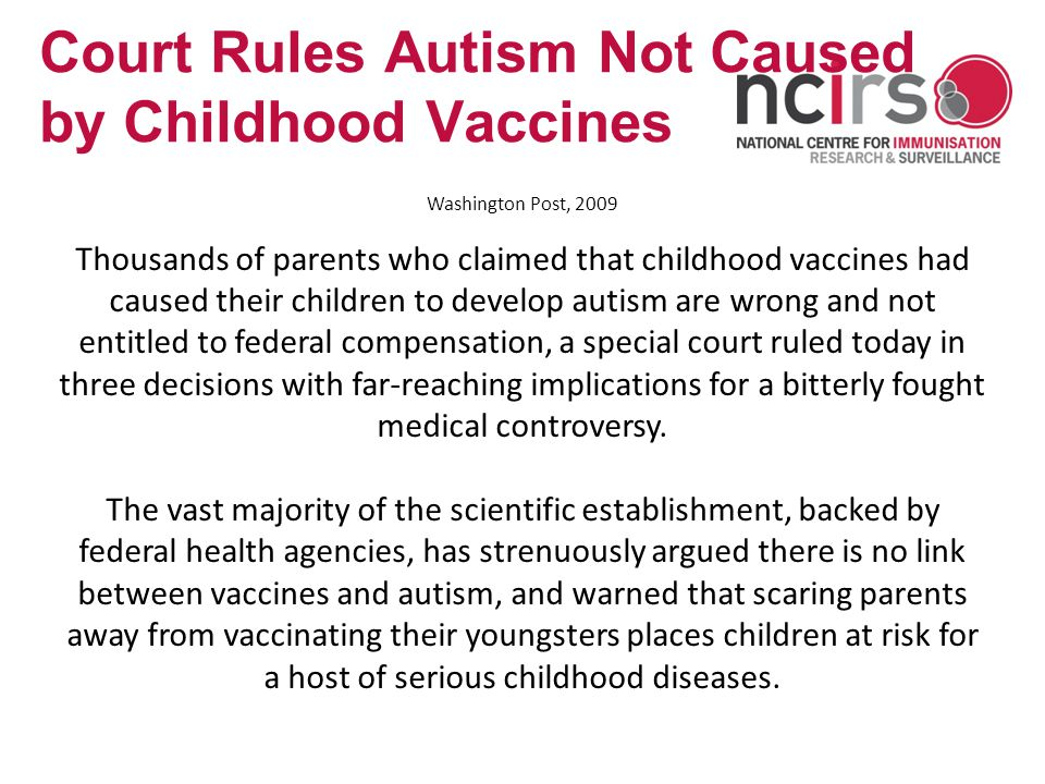 www.ncirs.usyd.edu.au Court Rules Autism Not Caused by Childhood Vaccines Washington Post, 2009 Thousands of parents who claimed that childhood vaccines had caused their children to develop autism are wrong and not entitled to federal compensation, a special court ruled today in three decisions with far-reaching implications for a bitterly fought medical controversy.