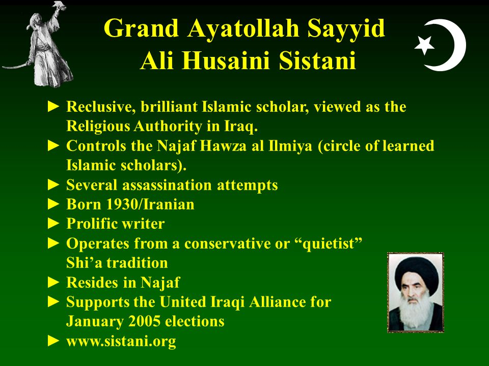  Grand Ayatollah Sayyid Ali Husaini Sistani ► Reclusive, brilliant Islamic scholar, viewed as the Religious Authority in Iraq.
