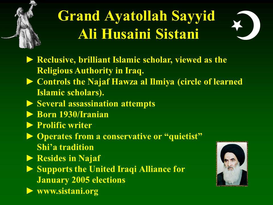  Grand Ayatollah Sayyid Ali Husaini Sistani ► Reclusive, brilliant Islamic scholar, viewed as the Religious Authority in Iraq.