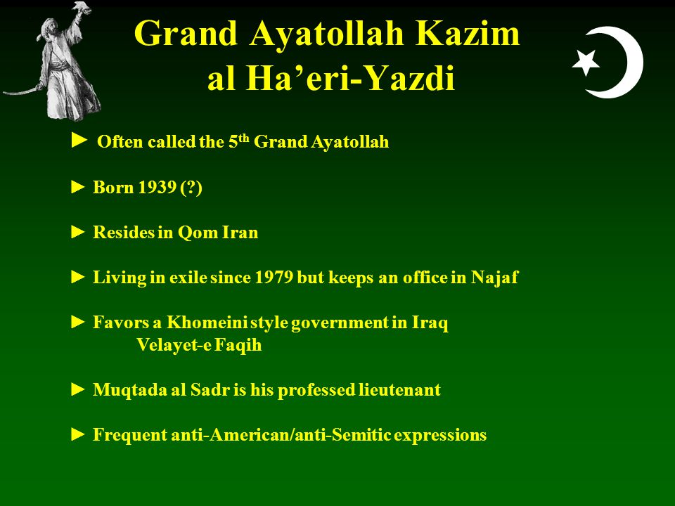  Grand Ayatollah Kazim al Ha'eri-Yazdi ► Often called the 5 th Grand Ayatollah ► Born 1939 ( ) ► Resides in Qom Iran ► Living in exile since 1979 but keeps an office in Najaf ► Favors a Khomeini style government in Iraq Velayet-e Faqih ► Muqtada al Sadr is his professed lieutenant ► Frequent anti-American/anti-Semitic expressions