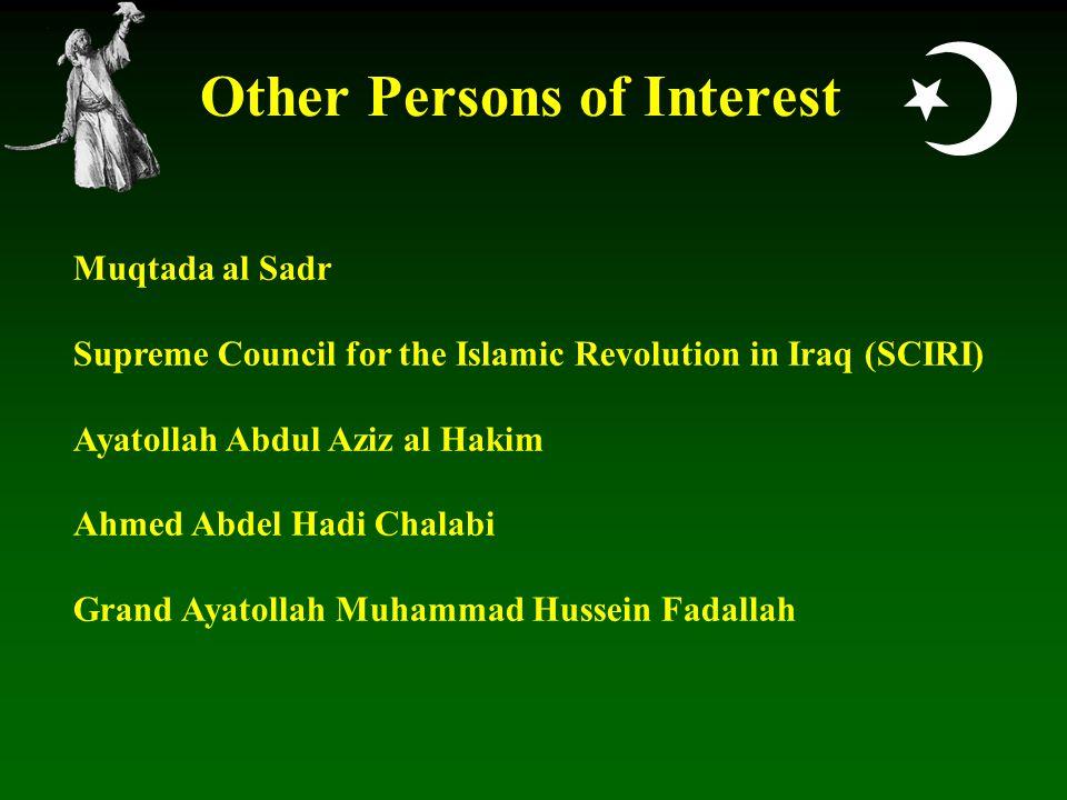  Other Persons of Interest Muqtada al Sadr Supreme Council for the Islamic Revolution in Iraq (SCIRI) Ayatollah Abdul Aziz al Hakim Ahmed Abdel Hadi Chalabi Grand Ayatollah Muhammad Hussein Fadallah