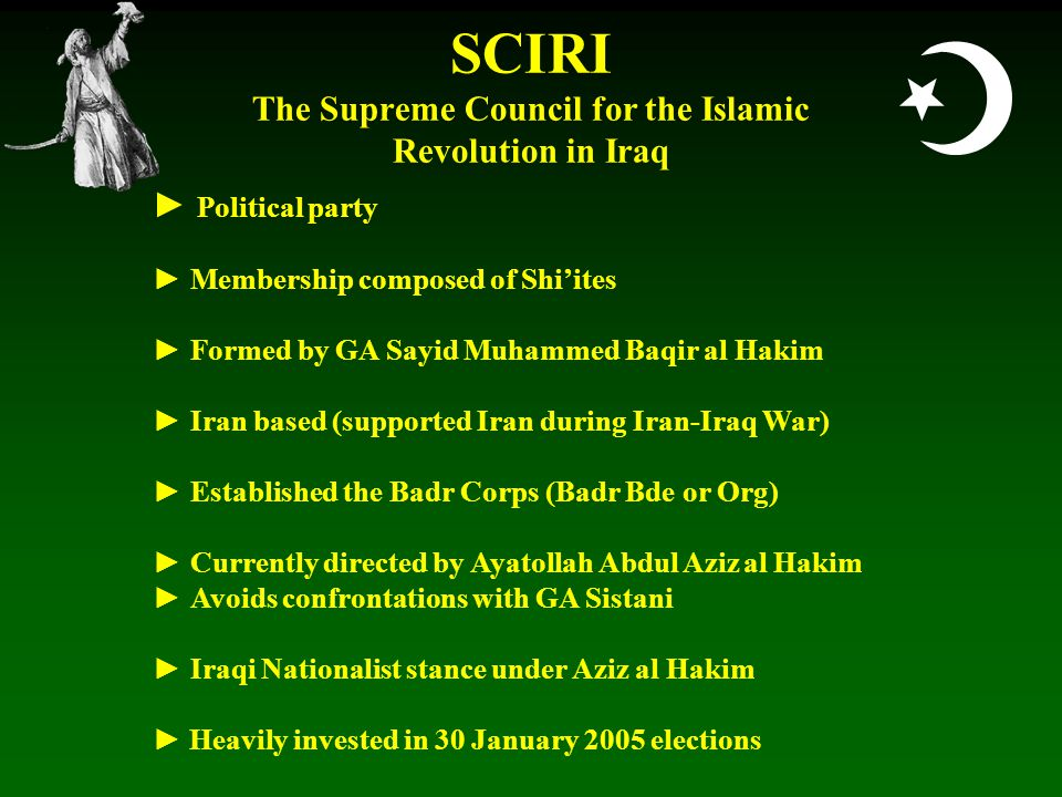  SCIRI The Supreme Council for the Islamic Revolution in Iraq ► Political party ► Membership composed of Shi'ites ► Formed by GA Sayid Muhammed Baqir al Hakim ► Iran based (supported Iran during Iran-Iraq War) ► Established the Badr Corps (Badr Bde or Org) ► Currently directed by Ayatollah Abdul Aziz al Hakim ► Avoids confrontations with GA Sistani ► Iraqi Nationalist stance under Aziz al Hakim ► Heavily invested in 30 January 2005 elections