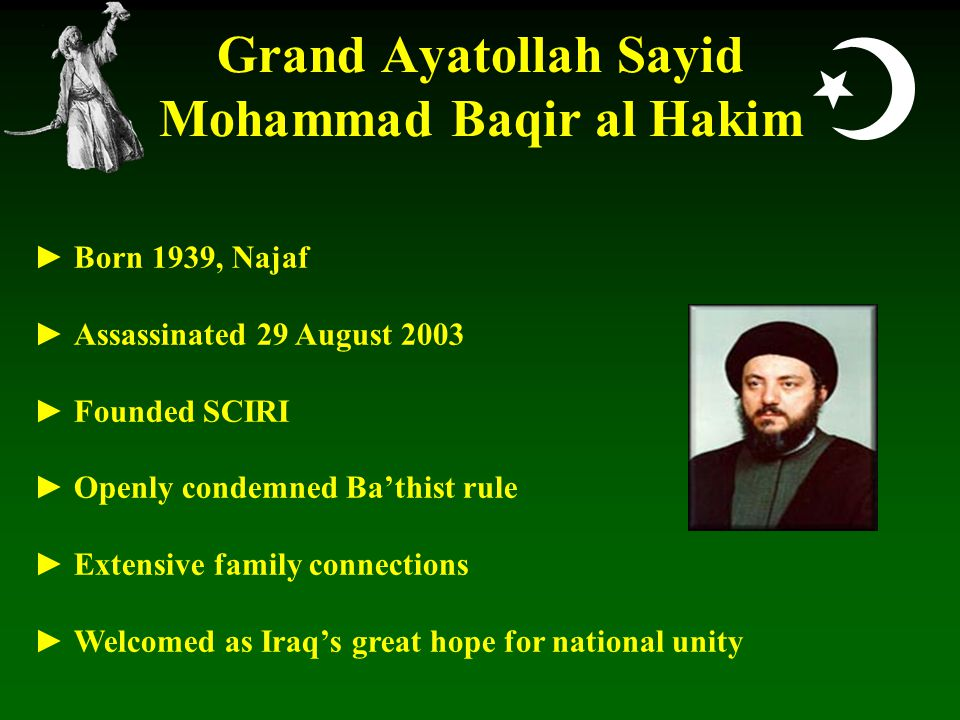  Grand Ayatollah Sayid Mohammad Baqir al Hakim ► Born 1939, Najaf ► Assassinated 29 August 2003 ► Founded SCIRI ► Openly condemned Ba'thist rule ► Extensive family connections ► Welcomed as Iraq's great hope for national unity