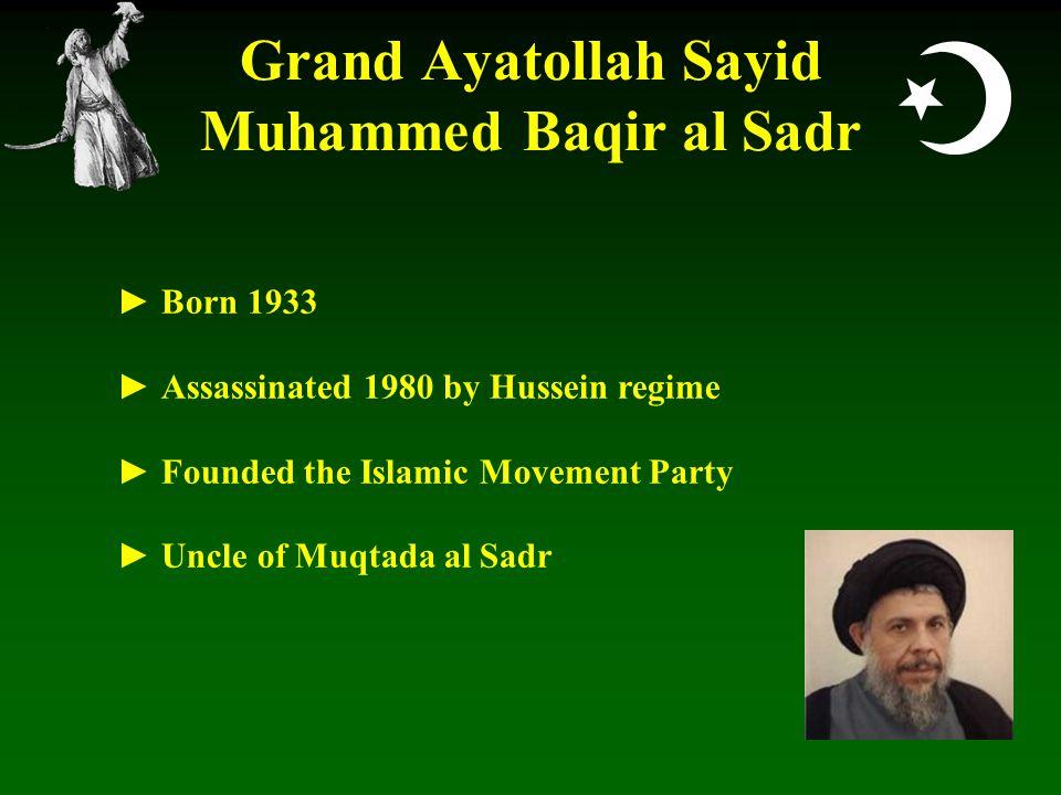  Grand Ayatollah Sayid Muhammed Baqir al Sadr ► Born 1933 ► Assassinated 1980 by Hussein regime ► Founded the Islamic Movement Party ► Uncle of Muqtada al Sadr