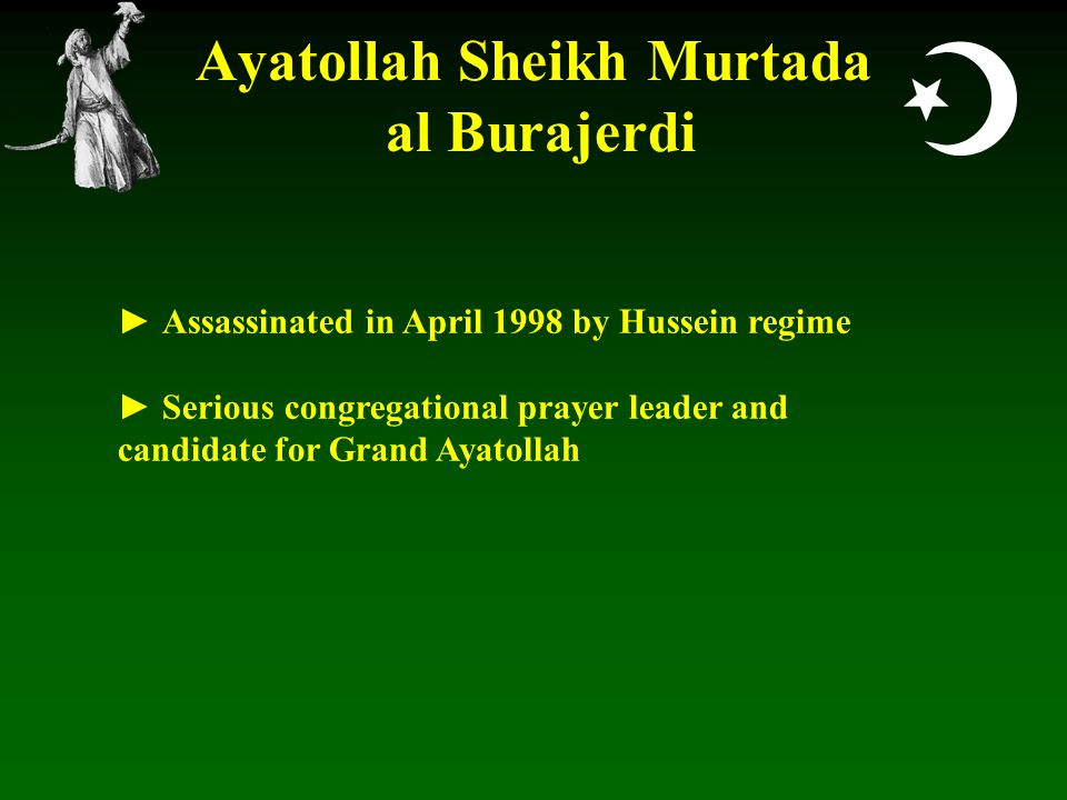  Ayatollah Sheikh Murtada al Burajerdi ► Assassinated in April 1998 by Hussein regime ► Serious congregational prayer leader and candidate for Grand Ayatollah