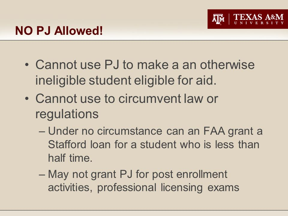 NO PJ Allowed.Cannot use PJ to make a an otherwise ineligible student eligible for aid.
