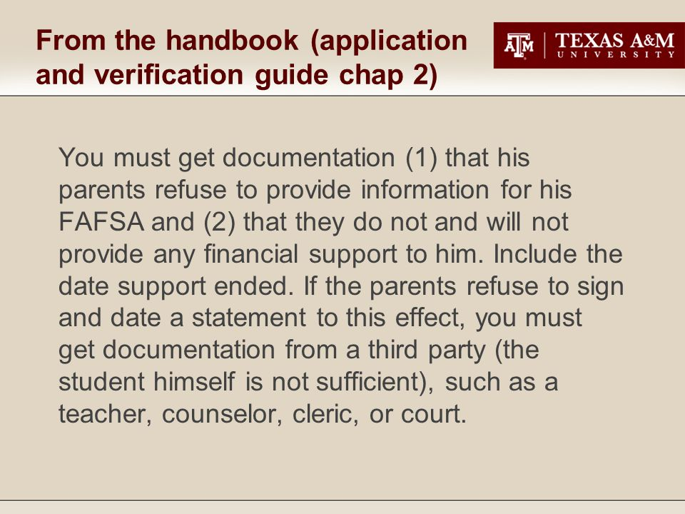 From the handbook (application and verification guide chap 2) You must get documentation (1) that his parents refuse to provide information for his FAFSA and (2) that they do not and will not provide any financial support to him.