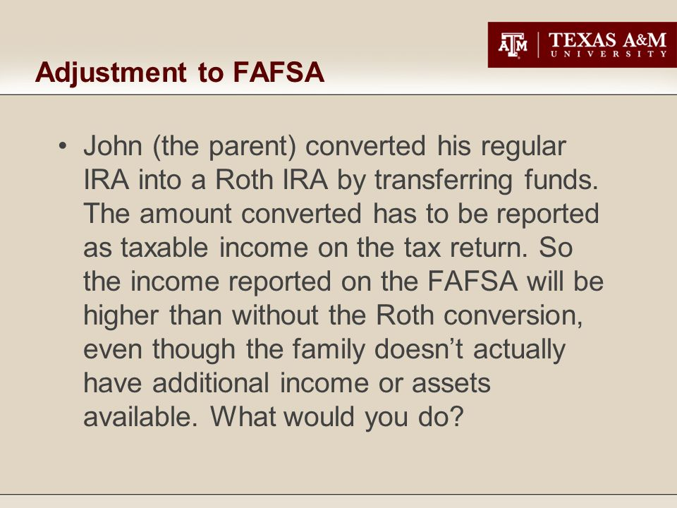 Adjustment to FAFSA John (the parent) converted his regular IRA into a Roth IRA by transferring funds.