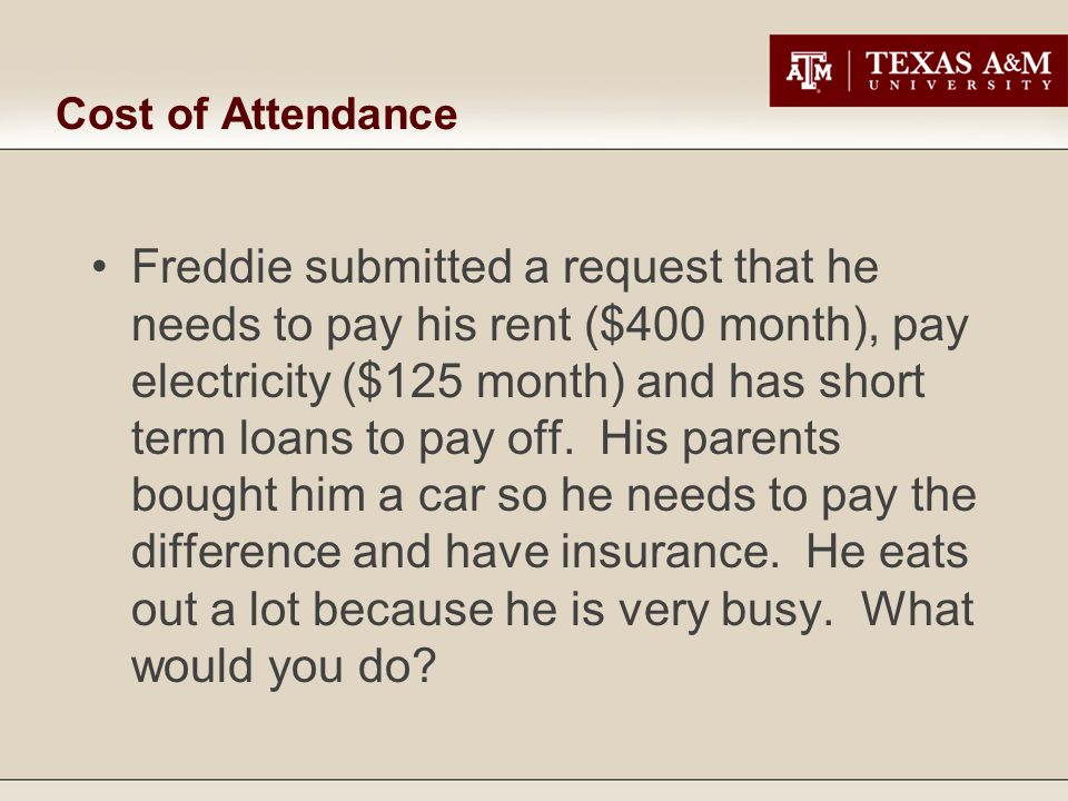 Cost of Attendance Freddie submitted a request that he needs to pay his rent ($400 month), pay electricity ($125 month) and has short term loans to pay off.