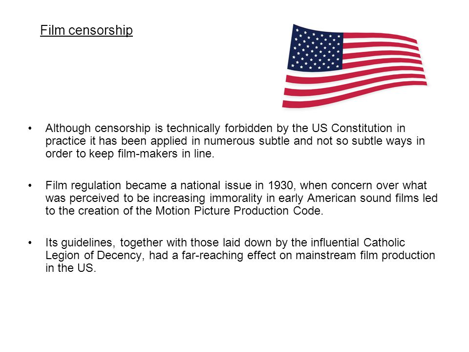 Although censorship is technically forbidden by the US Constitution in practice it has been applied in numerous subtle and not so subtle ways in order to keep film-makers in line.