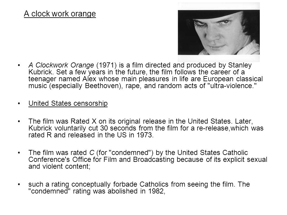 A clock work orange A Clockwork Orange (1971) is a film directed and produced by Stanley Kubrick. Set a few years in the future, the film follows the