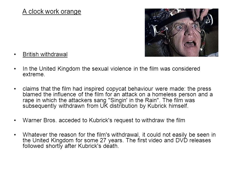 A clock work orange British withdrawal In the United Kingdom the sexual violence in the film was considered extreme. claims that the film had inspired