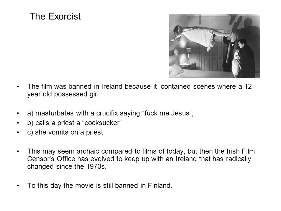 The Exorcist The film was banned in Ireland because it contained scenes where a 12- year old possessed girl a) masturbates with a crucifix saying fuck me Jesus , b) calls a priest a cocksucker c) she vomits on a priest This may seem archaic compared to films of today, but then the Irish Film Censor's Office has evolved to keep up with an Ireland that has radically changed since the 1970s.