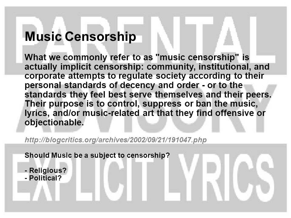 Music Censorship What we commonly refer to as music censorship is actually implicit censorship: community, institutional, and corporate attempts to regulate society according to their personal standards of decency and order - or to the standards they feel best serve themselves and their peers.