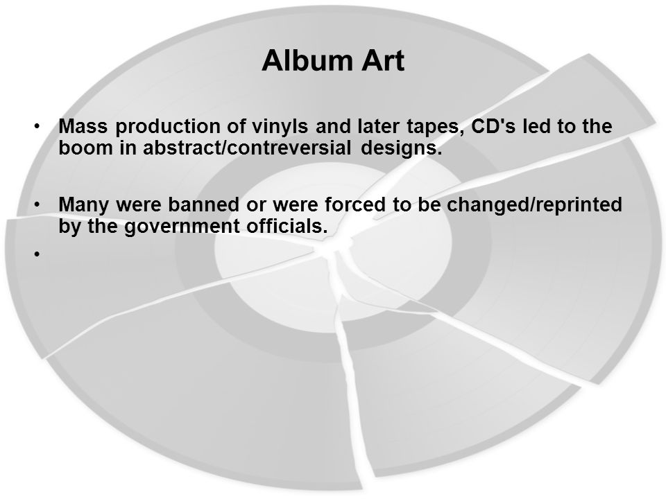 Album Art Mass production of vinyls and later tapes, CD's led to the boom in abstract/contreversial designs. Many were banned or were forced to be cha