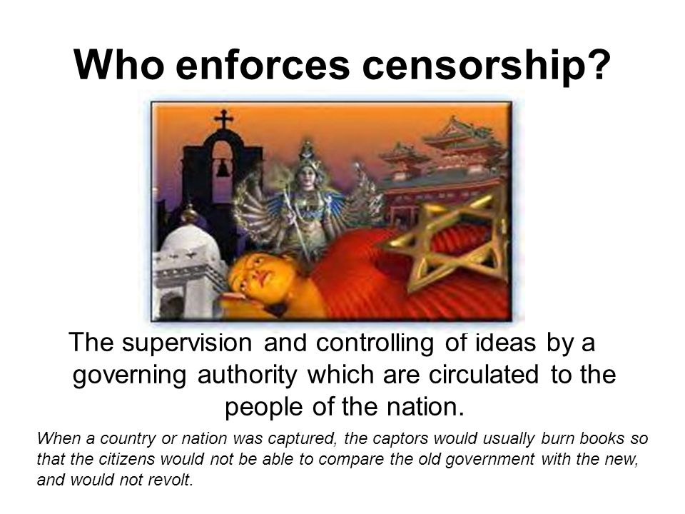 Who enforces censorship? The supervision and controlling of ideas by a governing authority which are circulated to the people of the nation. When a co