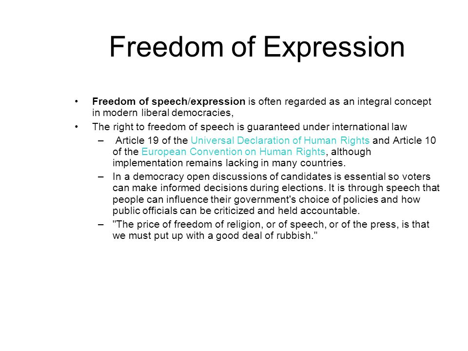 Freedom of Expression Freedom of speech/expression is often regarded as an integral concept in modern liberal democracies, The right to freedom of speech is guaranteed under international law – Article 19 of the Universal Declaration of Human Rights and Article 10 of the European Convention on Human Rights, although implementation remains lacking in many countries.