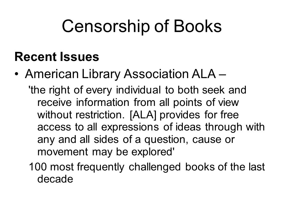 Censorship of Books Recent Issues American Library Association ALA – the right of every individual to both seek and receive information from all points of view without restriction.