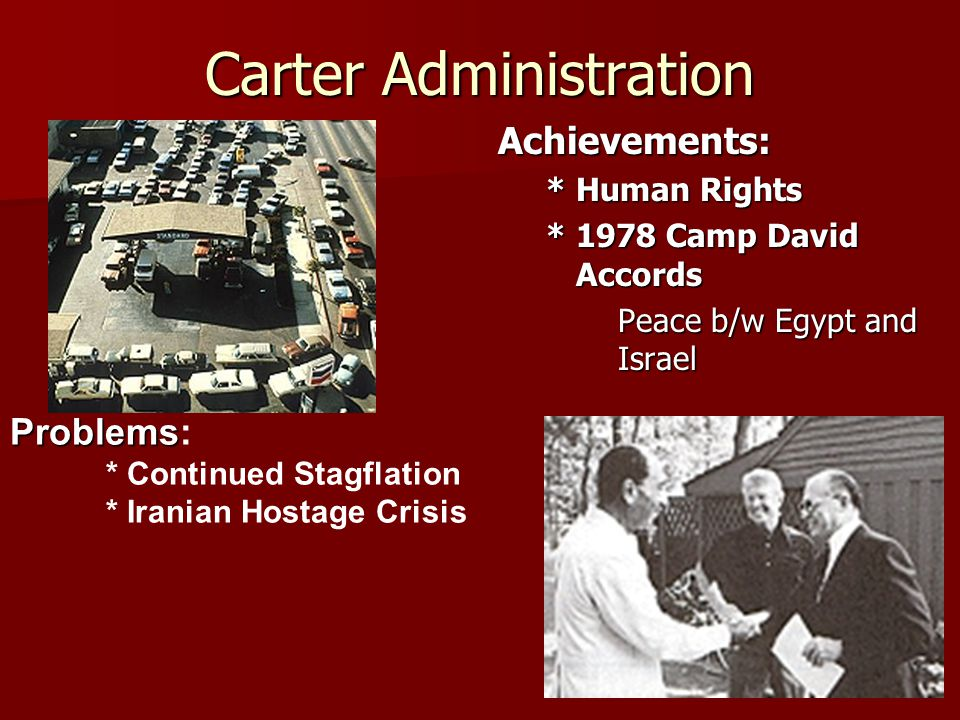 Carter Administration Achievements: * Human Rights * 1978 Camp David Accords Peace b/w Egypt and Israel Problems Problems: * Continued Stagflation * Iranian Hostage Crisis