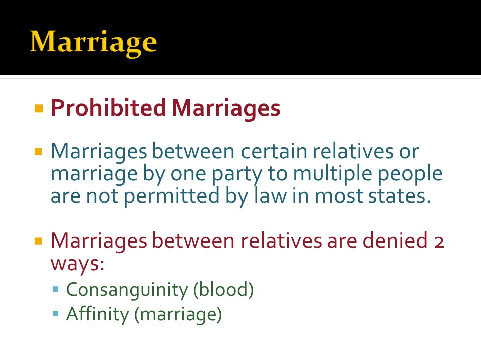  Prohibited Marriages  Marriages between certain relatives or marriage by one party to multiple people are not permitted by law in most states.