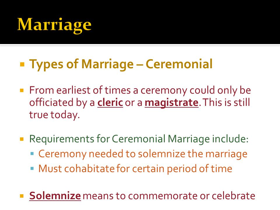  Types of Marriage – Ceremonial  From earliest of times a ceremony could only be officiated by a cleric or a magistrate.