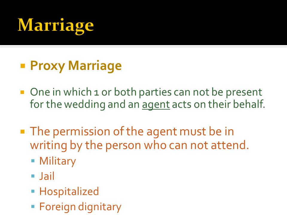  Proxy Marriage  One in which 1 or both parties can not be present for the wedding and an agent acts on their behalf.