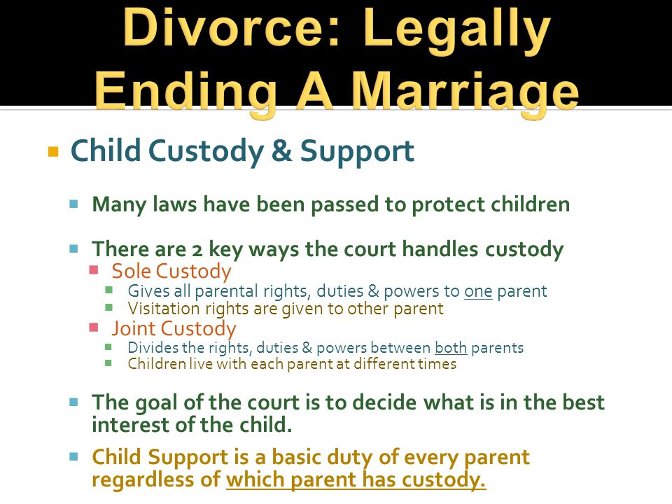  Child Custody & Support  Many laws have been passed to protect children  There are 2 key ways the court handles custody  Sole Custody  Gives all parental rights, duties & powers to one parent  Visitation rights are given to other parent  Joint Custody  Divides the rights, duties & powers between both parents  Children live with each parent at different times  The goal of the court is to decide what is in the best interest of the child.