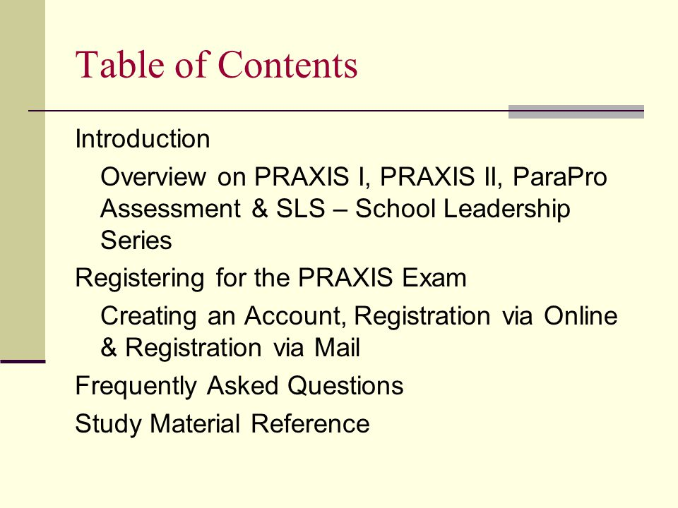 Table of Contents Introduction Overview on PRAXIS I, PRAXIS II, ParaPro Assessment & SLS – School Leadership Series Registering for the PRAXIS Exam Creating an Account, Registration via Online & Registration via Mail Frequently Asked Questions Study Material Reference