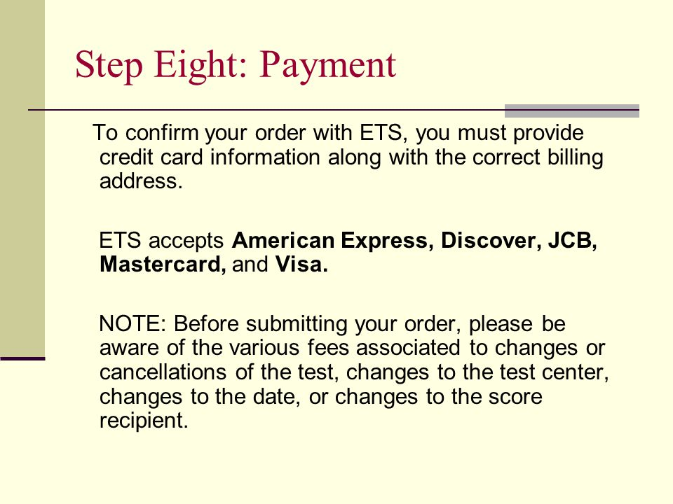 Step Eight: Payment To confirm your order with ETS, you must provide credit card information along with the correct billing address.