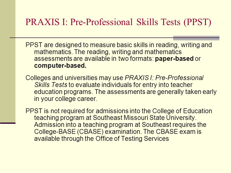PRAXIS I: Pre-Professional Skills Tests (PPST) PPST are designed to measure basic skills in reading, writing and mathematics.