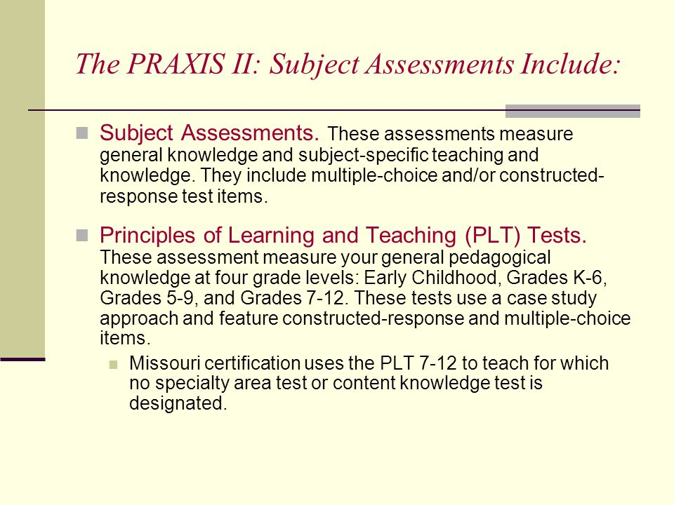 The PRAXIS II: Subject Assessments Include: Subject Assessments.
